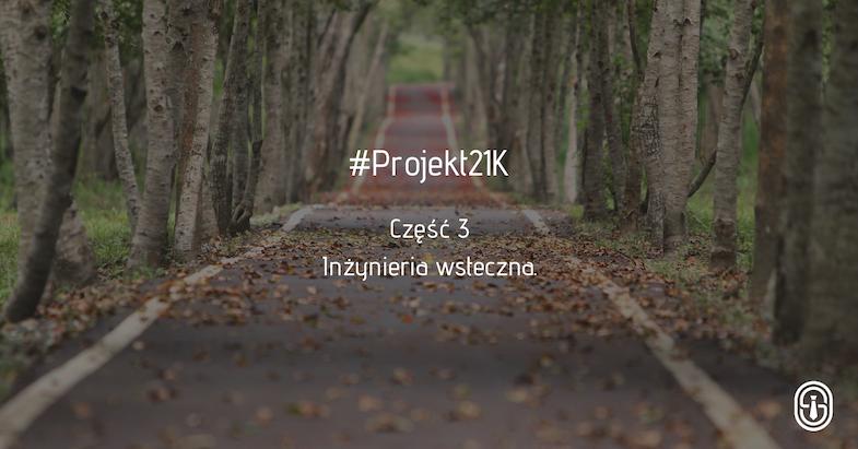 #Projekt21K. Część 3 - Inżynieria wsteczna